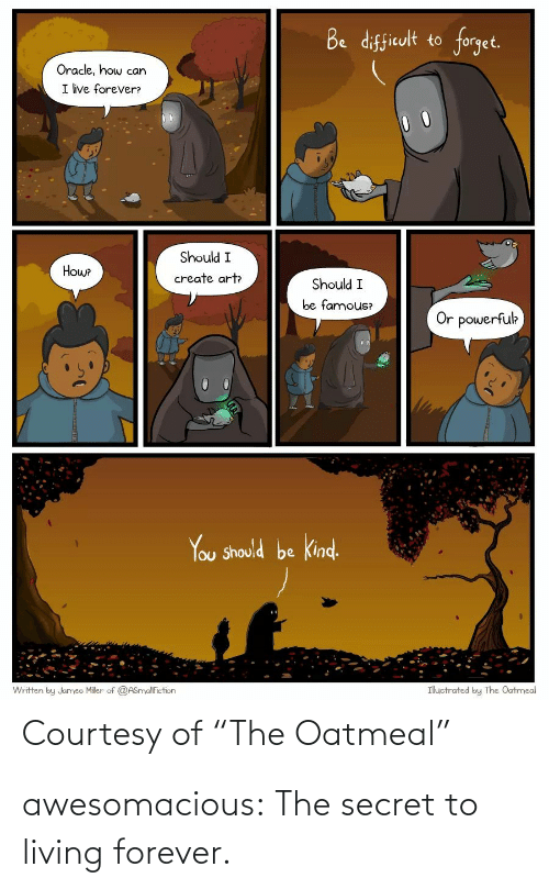 "the secret: Be difficult to forget.  Oracle, how can  I ive forever?  Should I  Howe  create art  Should I  be famous?  Or powerfuk  You Should be kind.  Ihuctrated by The Oatmeal  Written by Jumeo Miler of @ASnyalfiction  Courtesy of ""The Oatmeal"" awesomacious:  The secret to living forever."