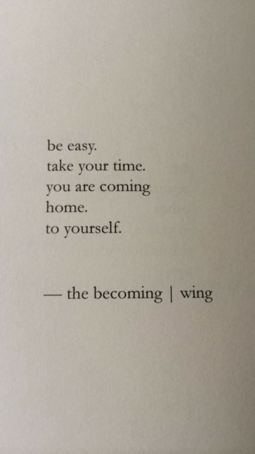 Home, Time, and Coming Home: be easy.  take your time.  you are coming  home.  to yourself  the becoming wing