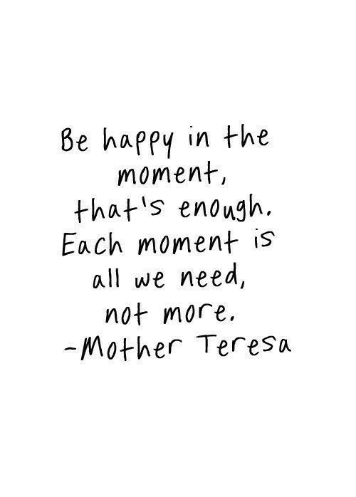 Happy, Mother Teresa, and Be Happy: Be happy in the  moment,  that s enough  Each moment is  all we need,  not more  Mother Teresa