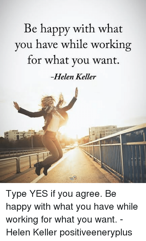 Helen Keller: Be happy with what  you have while working  for what you want.  Helen Keller Type YES if you agree. Be happy with what you have while working for what you want. - Helen Keller positiveeneryplus