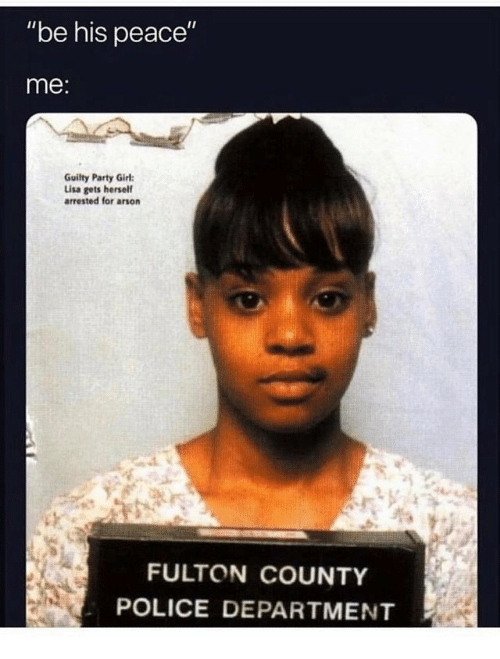 """Party, Police, and Girl: """"be his peace""""  me:  Guilty Party Girl  Lisa gets hersel  arrested for arson  FULTON COUNTY  POLICE DEPARTMENT"""