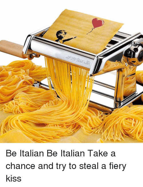 Dank, Kiss, and 🤖: Be Italian Be Italian Take a chance and try to steal a fiery kiss