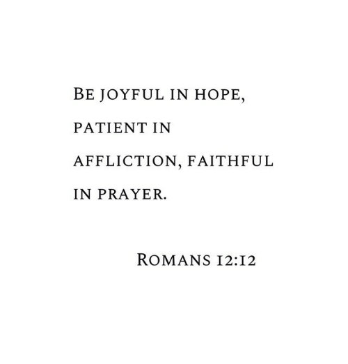 affliction: BE JOYFUL IN HOPE,  PATIENT IN  AFFLICTION, FAITHFUL  IN PRAYER.  ROMANS I2:I2