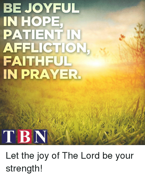 affliction: BE JOYFUL  IN HOPE  PATIENT IN  AFFLICTION  FAITHFUL  IN PRAYER  TBN Let the joy of The Lord be your strength!