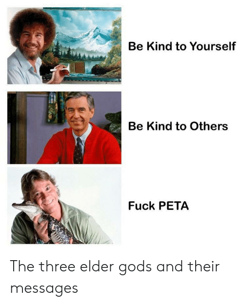 elder: Be Kind to Yourself  Be Kind to Others  Fuck PETA The three elder gods and their messages
