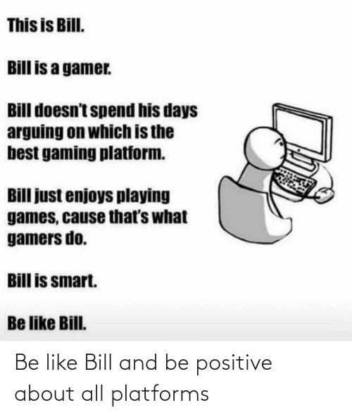 bill: Be like Bill and be positive about all platforms