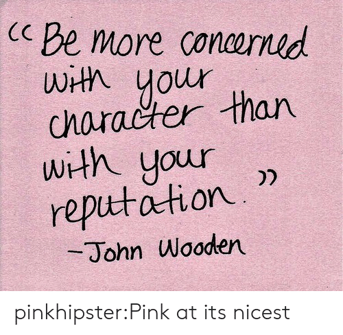 Tumblr, Blog, and Pink: Be more coneomid  wtA your  character than  with your 2  rep따dition. ))  John Wooden pinkhipster:Pink at its nicest