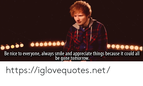 Appreciate, Smile, and Tomorrow: Be nice to everyone, always smile and appreciate things because it could all  be gone tomorroW. https://iglovequotes.net/