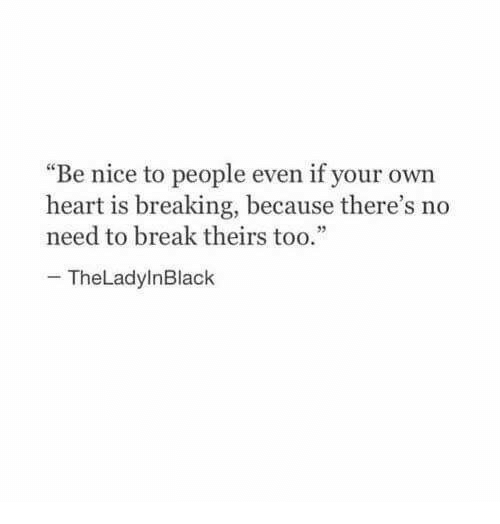 "Break, Heart, and Nice: ""Be nice to people even if your own  heart is breaking, because there's no  need to break theirstoo.""  TheLadylnBlack"