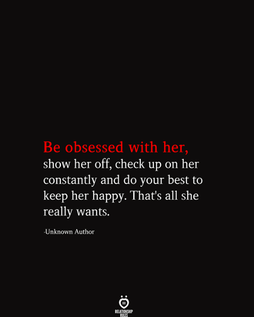obsessed: Be obsessed with her,  show her off, check up on her  |constantly and do your best to  keep her happy. That's all she  really wants.  Unknown Author  RELATIONSHIP  RILES
