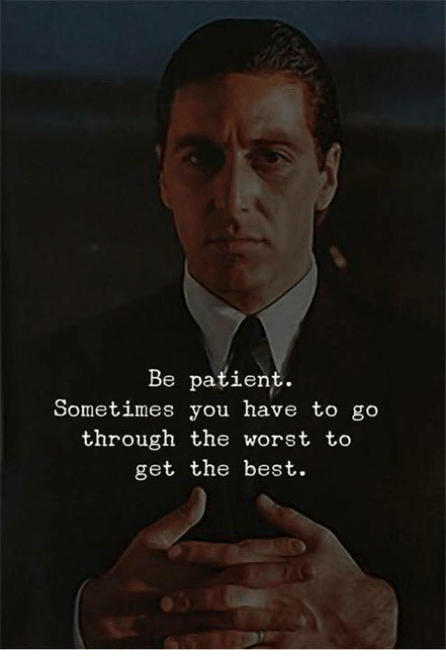 The Worst, Best, and Patient: Be patient.  Sometimes you have to go  through the worst to  get the best.
