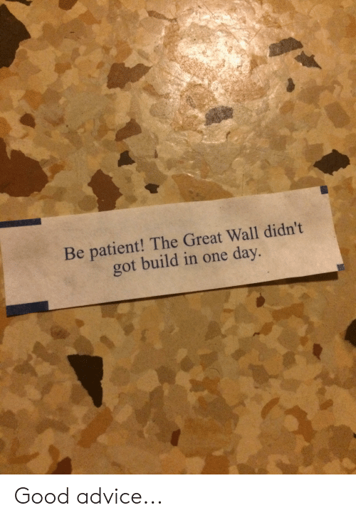 Advice, Good, and Patient: Be patient! The Great Wall didn't  got build in one day. Good advice...