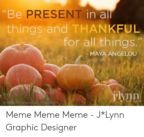 "Fall Meme: ""Be PRESENT in all  things and THANKFUL  for all things.""  - MAYA ANGELOU  jlynn  Maya Kruchancova -Fotolie.com Meme Meme Meme - J*Lynn Graphic Designer"
