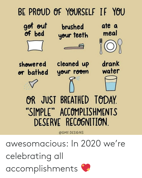 "Out Of: BE PROUD OF YOURSELF IF YOU  got out  of bed  ate a  meal  brushed  your teeth  cleaned up  or bathed your room  drank  water  shøwered  OR JUST BREATHED TODAY.  ""SIMPLE"" ACCOMPLISHMENTS  DESERVE RECOGNITION.  @GMF.DESIGNS awesomacious:  In 2020 we're celebrating all accomplishments 💖"