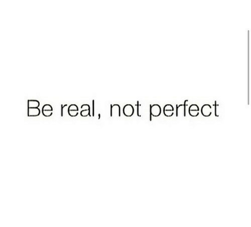 Real, Perfect, and Be Real: Be real, not perfect