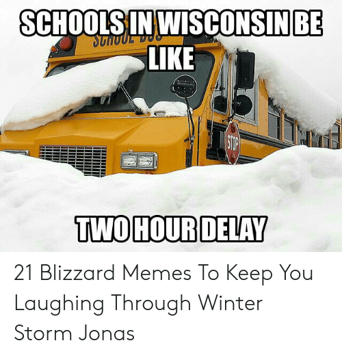 Memes, Winter, and Blizzard: BE  SCHOOLSIN WISCONSINI  LIKE  TWOHOURDELAY 21 Blizzard Memes To Keep You Laughing Through Winter Storm Jonas