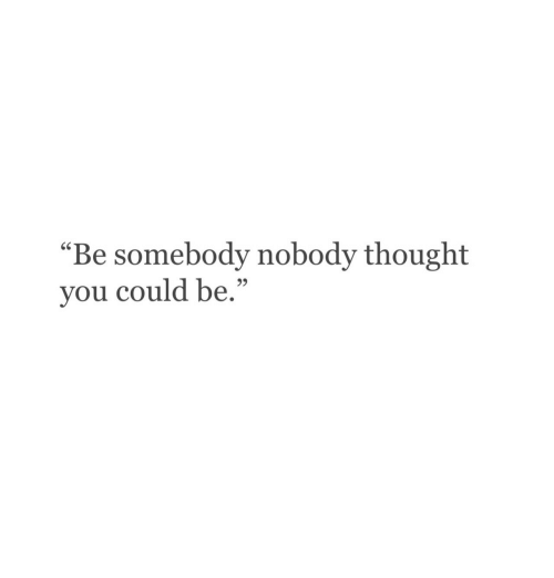 "Thought, You, and Somebody: ""Be somebody nobody thought  you could be.""  95"