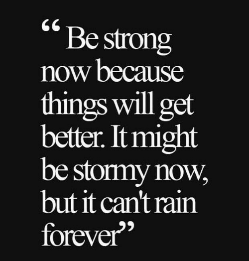 """Forever, Rain, and Strong: Be strong  now because  things will get  better. It might  be stormy now  but it can't rain  forever"""""""