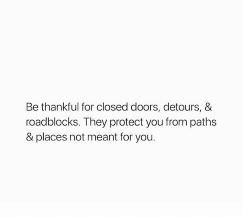 Doors, They, and You: Be thankful for closed doors, detours, &  roadblocks. They protect you from paths  & places not meant for you.