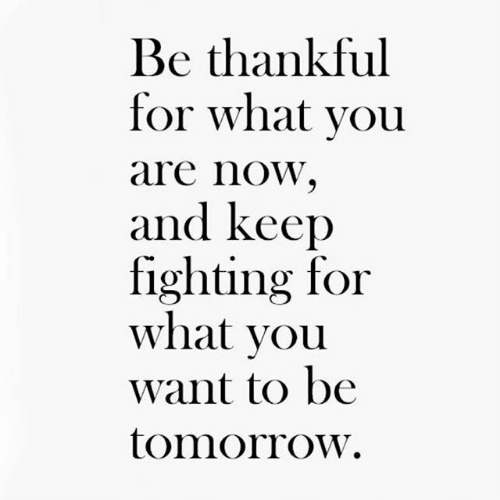 Tomorrow, Fighting, and You: Be thankful  for what you  are noW,  and keep  fighting for  what vou  want to be  tomorrow.