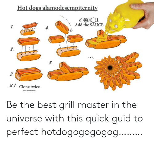 quick: Be the best grill master in the universe with this quick guid to perfect hotdogogogogog………