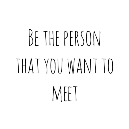 You, Person, and  Want: BE THE PERSON  THAT YOU WANT TO  MEET