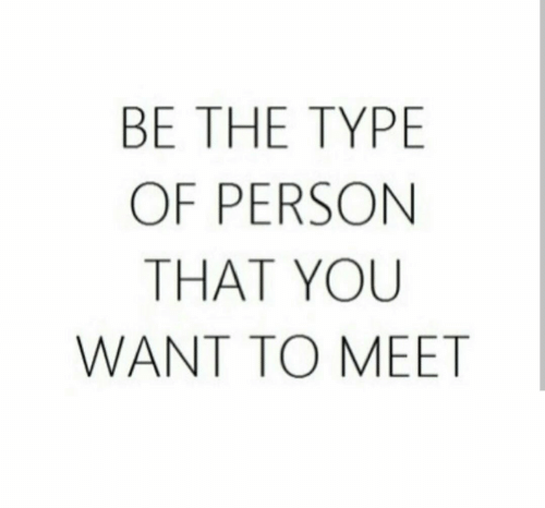 type: BE THE TYPE  OF PERSON  THAT YOU  WANT TO MEET