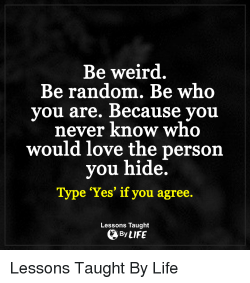 Be Weird Be Random Be Who You Are Because You Never Know Who Would