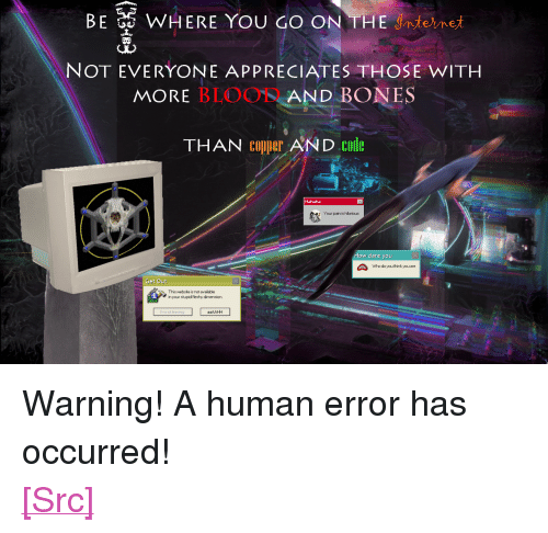 """knowyourmeme: BE  WHERE YOU GO ON TH E Sİntet/net  NOT EVERYONE APPRECIATES THOSE WITH  MORE BLOOR AND BONES  THANpper AND code  Hahaha  Your painis hilarious  ow dare vOU  Who doyouthink you are  Get Out  This website is not available  inyour stupid fleshy dimension  Imnotleaving  oAAHH <p>Warning! A human error has occurred!</p><p><a href=""""http://knowyourmeme.com/photos/1357261-surreal-memes""""> [Src]</a></p>"""