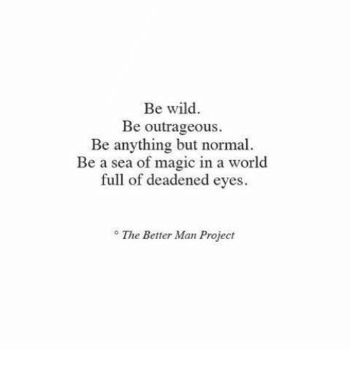 Outrageous: Be wild  Be outrageous  Be anything but normal  Be a sea of magic in a world  full of deadened eyes  ° The Better Man Project