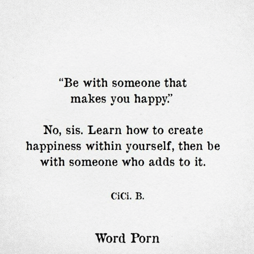 "Happy, How To, and Porn: ""Be with someone that  makes you happy.""  No, sis. Learn how to create  happiness within yourself, then be  with someone who adds to it.  CiCi. B.  Word Porn"