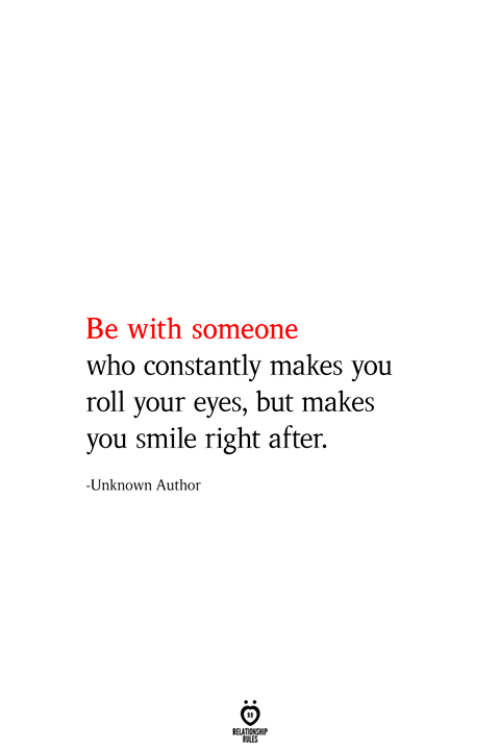Smile, Who, and Unknown: Be with someone  who constantly makes you  roll your eyes, but makes  you smile right after  -Unknown Author  RELATIONSHIP  ES