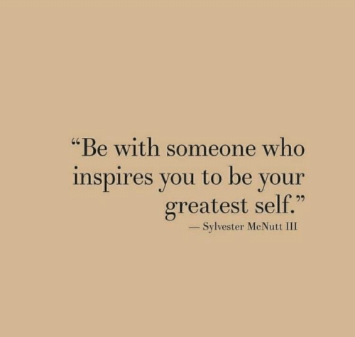 "Be With Someone Who: ""Be with someone who  inspires you to be your  greatest self.""  40  -Sylvester McNutt III"