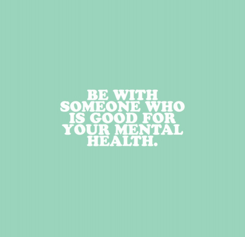 Be With Someone Who: BE WITH  SOMEONE WHO  IS GOOD FOR  YOUR MENTAL  HEALTH.