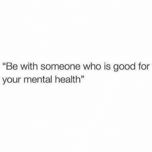 "Be With Someone Who: ""Be with someone who is good for  your mental health"""