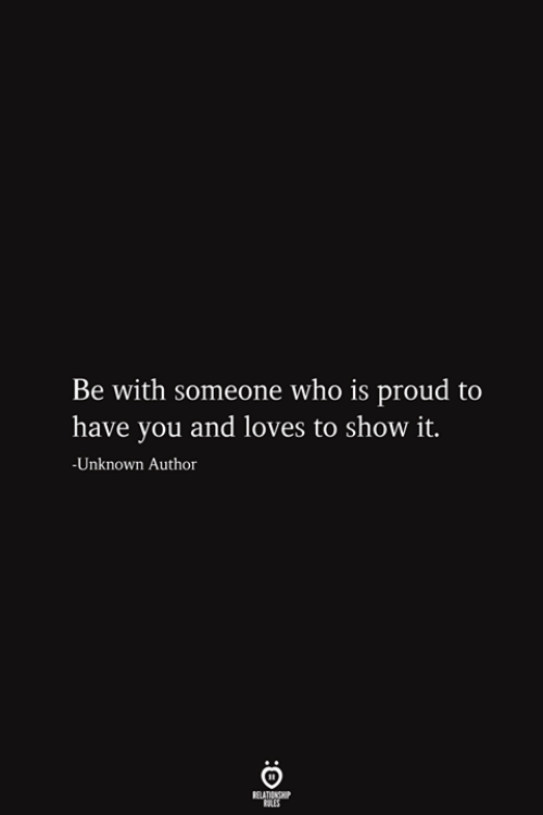 Be With Someone Who: Be with someone who is proud to  have you and loves to show it.  -Unknown Author  RELATIONSHIP  ES