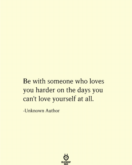 Be With Someone Who: Be with someone who loves  you harder on the days you  can't love yourself at all  -Unknown Author  RELATIONSHIP  RULES