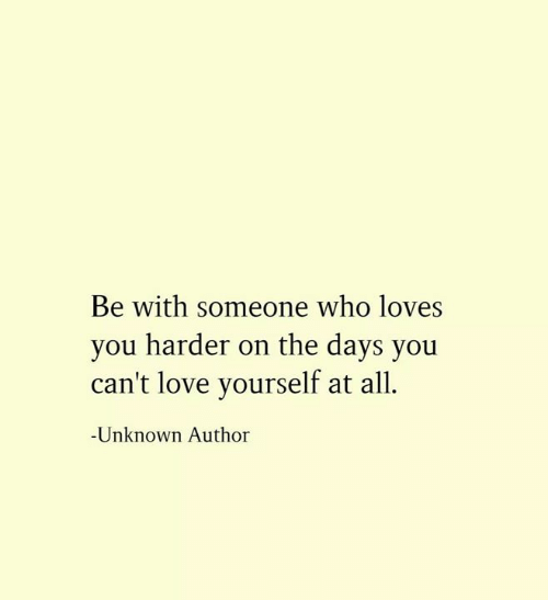 Be With Someone Who: Be with someone who loves  you harder on the days you  can't love yourself at all  Unknown Author