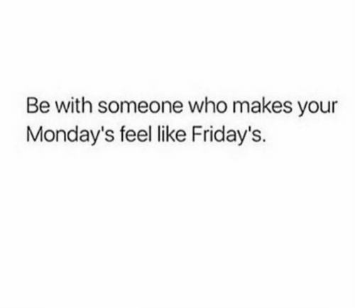 Be With Someone Who: Be with someone who makes your  Monday's feel like Friday's.