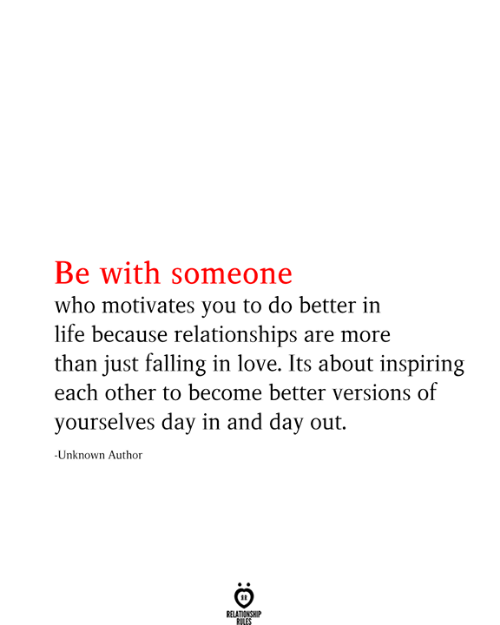 Be With Someone Who: Be with someone  who motivates you to do better in  life because relationships are more  than just falling in love. Its about inspiring  each other to become better versions of  yourselves day in and day out.  -Unknown Author  RELATIONSHIP  RILES
