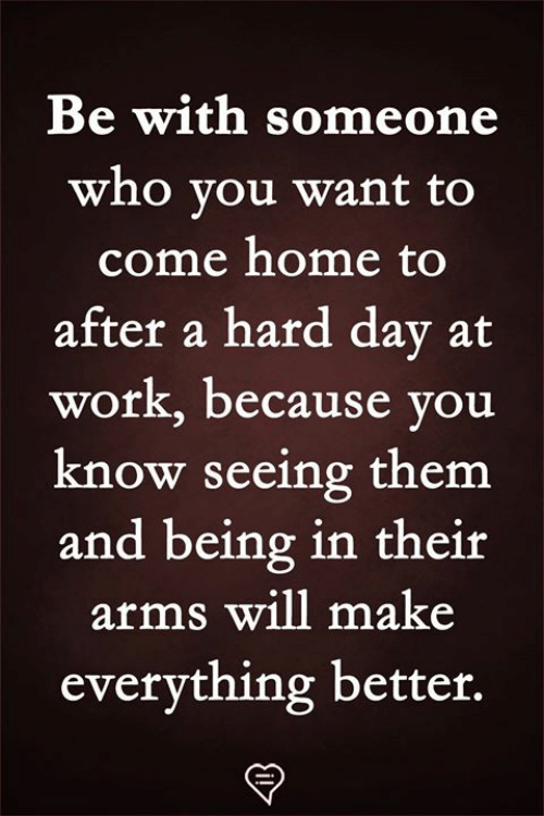 Memes, Work, and Home: Be with someone  who vou want to  come home to  after a hard dav at  work, because you  know seeing them  and being in their  arms will make  everything better.