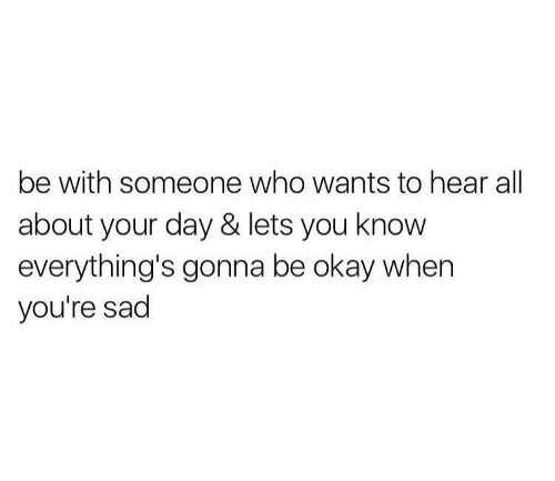 Be With Someone Who: be with someone who wants to hear all  about your day & lets you know  everything's gonna be okay when  you're sad