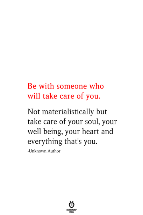 Be With Someone Who: Be with someone who  will take care of you.  Not materialistically but  take care of your soul, your  well being, your heart and  everything that's you  -Unknown Author  RELATIONSHIP  ES