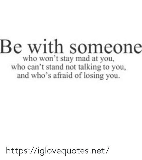 Be With Someone Who: Be with someone  who won't stay mad at you,  who can't stand not talking to you,  d who's afraid of losing you https://iglovequotes.net/