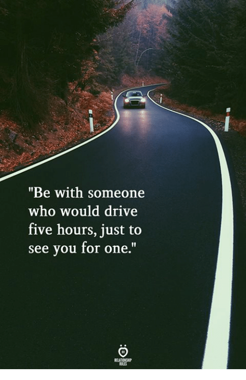 """Drive, Who, and One: """"Be with someone  who would drive  five hours, just to  see you for one."""""""