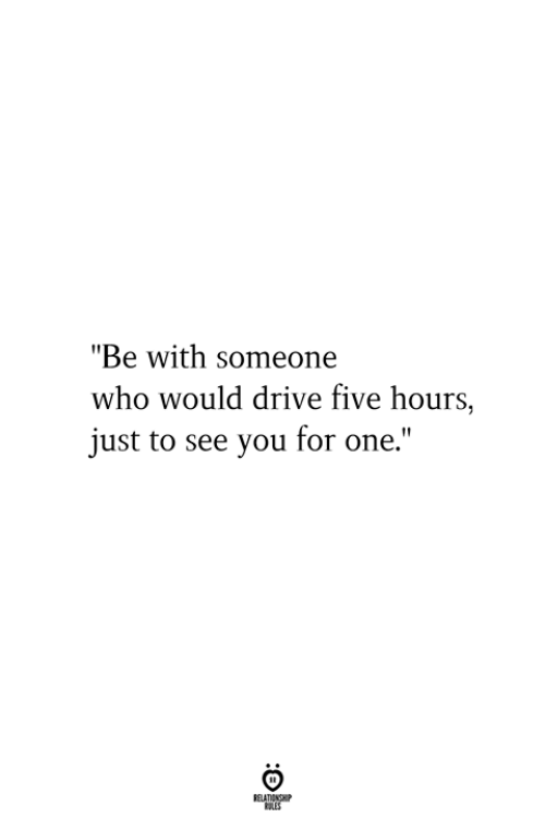 "Be With Someone Who: ""Be with someone  who would drive five hours,  just to see you for one.""  RELATIONSHIP  ES"