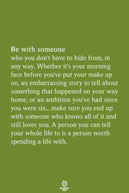Be With Someone Who: Be with someone  who you don't have to hide from, in  any way. Whether it's your morning  face before you've put your make up  on, an embarrassing story to tell about  something that happened on your way  home, or an ambition you've had since  you were six...  with someone who knows all of it and  still loves you. A person you can tell  your whole life to is a person worth  spending a life with.  make sure you end up