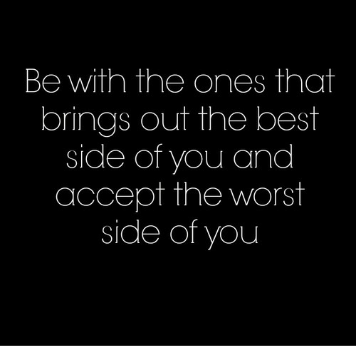 The Worst, Best, and Accept: Be with the ones that  brings out the best  side of you and  accept the worst  side of you