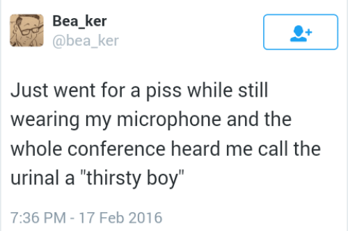 "urinal: Bea ker  @bea ke  Just went for a piss while still  wearing my microphone and the  whole conference heard me call the  urinal a ""thirsty boy  7:36 PM-17 Feb 2016"