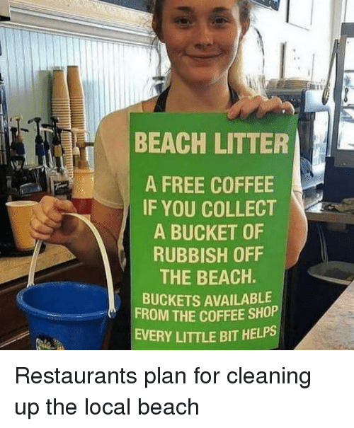 buckets: BEACH LITTER  A FREE COFFEE  IF YOU COLLECT  A BUCKET OF  RUBBISH OFF  THE BEACH.  BUCKETS AVAILABLE  FROM THE COFFEE SHOP  EVERY LITTLE BIT HELPS Restaurants plan for cleaning up the local beach